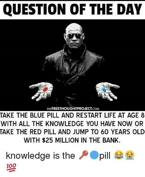Life, Memes, and Bank: QUESTION OF THE DAY  THEFREETHOUGHTPROJECT COM  TAKE THE BLUE PILL AND RESTART LIFE AT AGE 8  TAKE THE RED PILL AND JUMP TO 60 YEARS OLD  WITH $25 MILLION IN THE BANK. knowledge is the 🔑🔵pill 😂😭💯