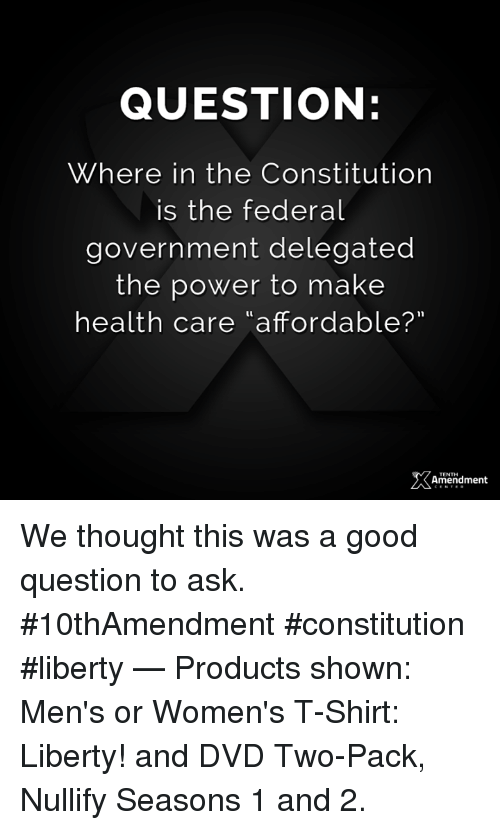 "Memes, Constitution, and Good: QUESTION:  Where in the Constitution  is the federal  government delegated  the power to make  health care ""affordable?""  amendment  TENTH We thought this was a good question to ask.  #10thAmendment #constitution #liberty   — Products shown: Men's or Women's T-Shirt: Liberty! and DVD Two-Pack, Nullify Seasons 1 and 2."