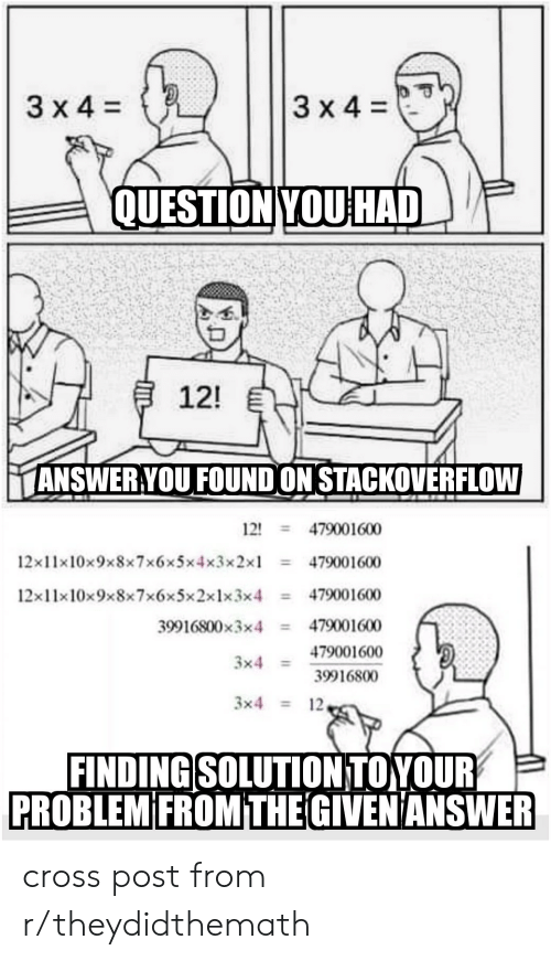 Cross, Answer, and Stackoverflow: QUESTION YOU HAD  12!  ANSWERYOU FOUND ON STACKOVERFLOW  12' = 479001600  = 479001600  12x11x10x3x8x7x6x5x2x1x3x4 479001600  39916800x3x4 479001600  479001600  39916800  12x11x10x9x8x7x6x5x4x3x2x1-  3x4  3x4  12  FINDING SOLUTION TOYOUR  PROBLEM FROM THE GIVEN ANSWER cross post from r/theydidthemath