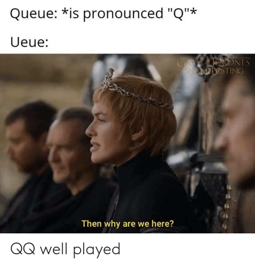 """Why, Queue, and Well: Queue: *is pronounced """"Q""""*  Ueue:  GAMEOINRONES  SHAMPOSTING  Then why are we here? QQ well played"""