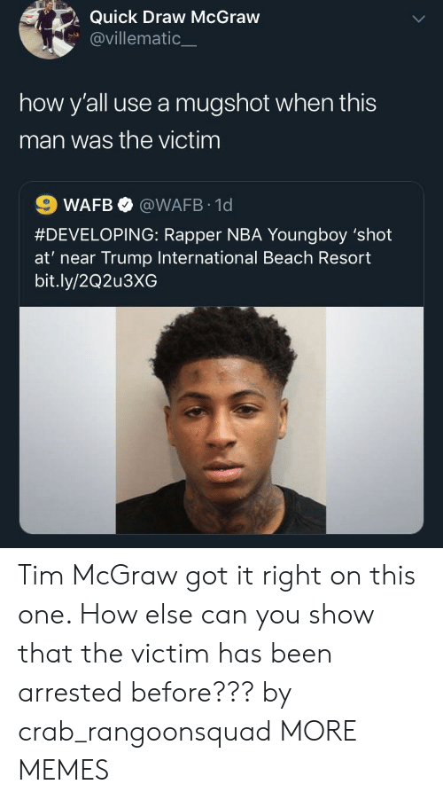 Dank, Memes, and Nba: Quick Draw McGraw  @villematic_  how y'all use a mugshot when this  man was the victim  #DEVELOPING: Rapper NBA Youngboy 'shot  at' near Trump International Beach Resort  bit.ly/2Q2u3XG Tim McGraw got it right on this one. How else can you show that the victim has been arrested before??? by crab_rangoonsquad MORE MEMES