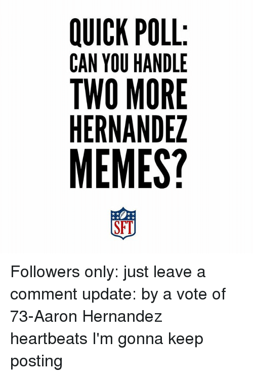 Aaron Hernandez, Memes, and 🤖: QUICK POLL  CAN YOU HANDLE  TWO MORE  HERNANDEZ  MEMES?  SFI Followers only: just leave a comment update: by a vote of 73-Aaron Hernandez heartbeats I'm gonna keep posting