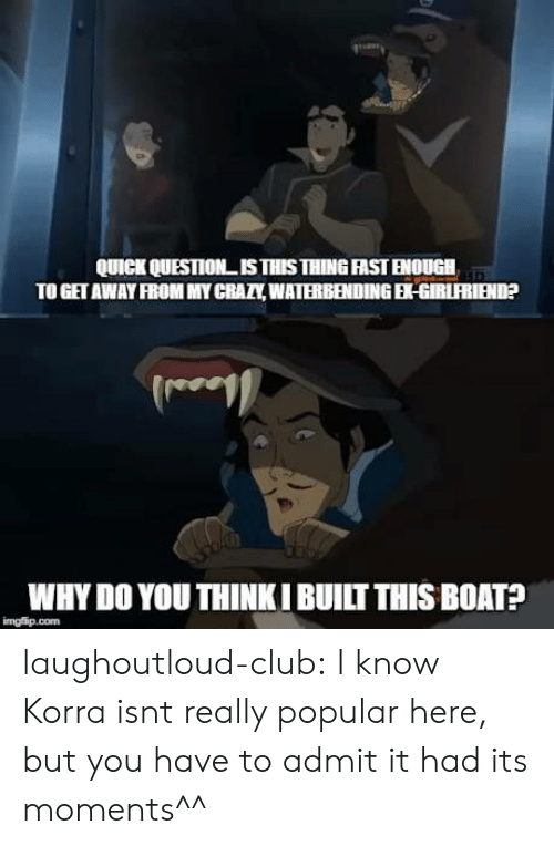 Club, Tumblr, and Blog: QUICK QUESTION ISTHISTHING FAST ENOUGH  TO GET AWAY FROM MY CRATY,WATERBENDING-GIRLFRIEND  WHY DO YOU THINKI BUILT THIS BOATA  imgfip.com laughoutloud-club:  I know Korra isnt really popular here, but you have to admit it had its moments^^