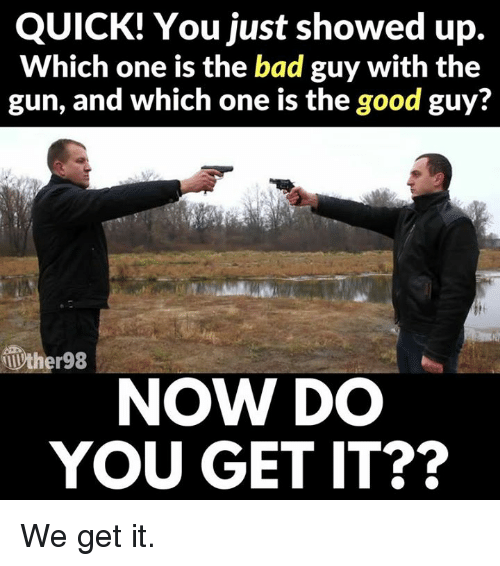 quick you just showed up which one is the bad 29045925 quick! you just showed up which one is the bad guy with the gun and