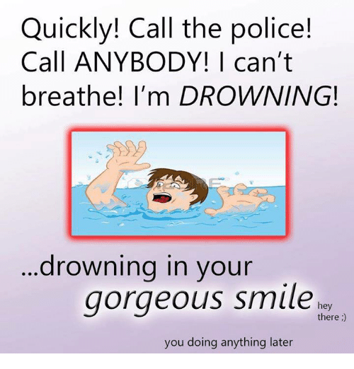 Police, Gorgeous, and The Police: Quickly! Call the police!  Call ANYBODY! | can't  breathe! I'm DROWNING!  ...drowning in your  gorgeous smiler  hey  there;)  you doing anything later