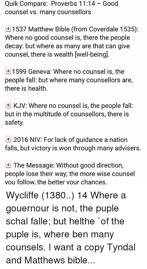 Fall, Memes, and Bible: Quik Compare: Proverbs 11:14  counsel vs. many counsellors  Good  1537 Matthew Bible (from Coverdale 1 535):  Where no good counsel is, there the people  decay: but where as many are that can give  counsel, there is wealth [well-beingl  ly 1599 Geneva: Where no counsel is, the  people fall: but where many counsellors are,  there is health.  KJV: Where no counsel is, the people fall  but in the multitude of counsellors, there is  safety.  2016 NIV: For lack of guidance a nation  falls, but victory is won through many advisers.  The Message: Without good direction,  people lose their way; the more wise counsel  you follow, the better your chances, Wycliffe (1380..) 14 Where a gouernour is not, the puple schal falle; but helthe `of the puple is, where ben many counsels. I want a copy Tyndal and Matthews bible...