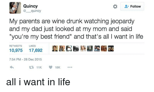 """Best Friend, Dad, and Drunk: Quincy  @ quincy  Follow  My parents are wine drunk watching jeopardy  and my dad just looked at my mom and said  """"you're my best friend"""" and that's all I want in life  RETWEETS  LIKES  10,975 17,692  7:54 PM-28 Dec 2015  11K18K. <p>all i want in life</p>"""