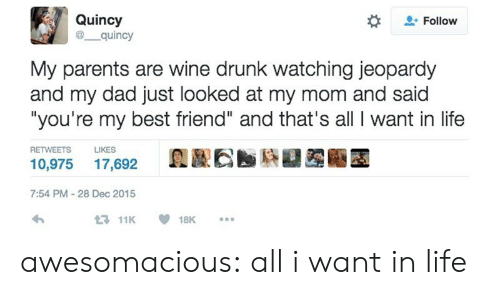 """Best Friend, Dad, and Drunk: Quincy  @ quincy  Follow  My parents are wine drunk watching jeopardy  and my dad just looked at my mom and said  """"you're my best friend"""" and that's all I want in life  RETWEETS  LIKES  10,975 17,692  7:54 PM-28 Dec 2015  11K18K. awesomacious:  all i want in life"""