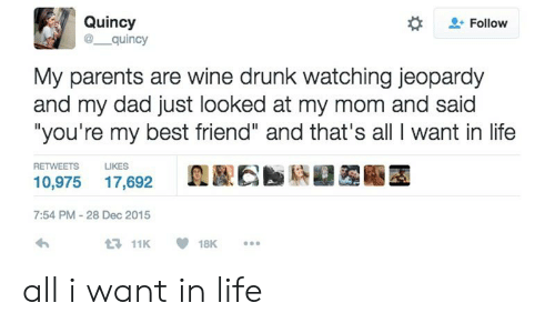 """Best Friend, Dad, and Drunk: Quincy  @ quincy  Follow  My parents are wine drunk watching jeopardy  and my dad just looked at my mom and said  """"you're my best friend"""" and that's all I want in life  RETWEETS  LIKES  10,975 17,692  7:54 PM-28 Dec 2015  11K18K. all i want in life"""