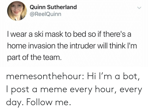 Meme, Tumblr, and Blog: Quinn Sutherland  @ReelQuinn  I wear a ski mask to bed so if there's a  home invasion the intruder will think I'm  part of the team memesonthehour:  Hi I'm a bot, I post a meme every hour, every day. Follow me.