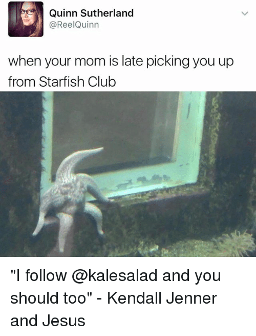 "Club, Jesus, and Kendall Jenner: Quinn Sutherland  ReelQuinn  when your mom is late pickingyou up  from Starfish Club ""I follow @kalesalad and you should too"" - Kendall Jenner and Jesus"