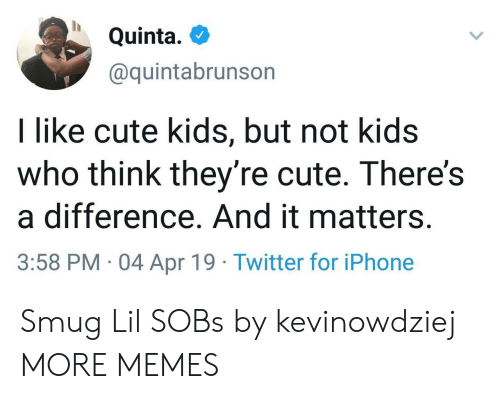 Cute, Dank, and Iphone: Quinta.  @quintabrunson  I like cute kids, but not kids  who think they're cute. There's  a difference. And it matters.  3:58 PM 04 Apr 19 Twitter for iPhone Smug Lil SOBs by kevinowdziej MORE MEMES
