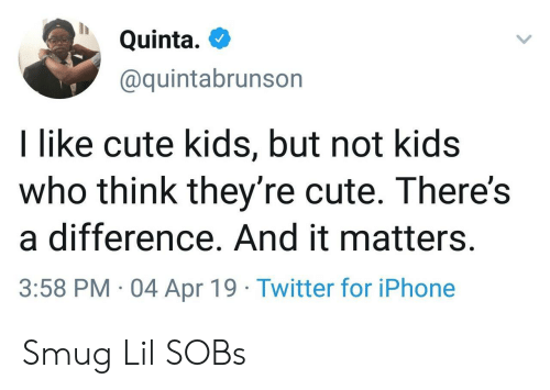 Cute, Iphone, and Twitter: Quinta.  @quintabrunson  I like cute kids, but not kids  who think they're cute. There's  a difference. And it matters.  3:58 PM 04 Apr 19 Twitter for iPhone Smug Lil SOBs