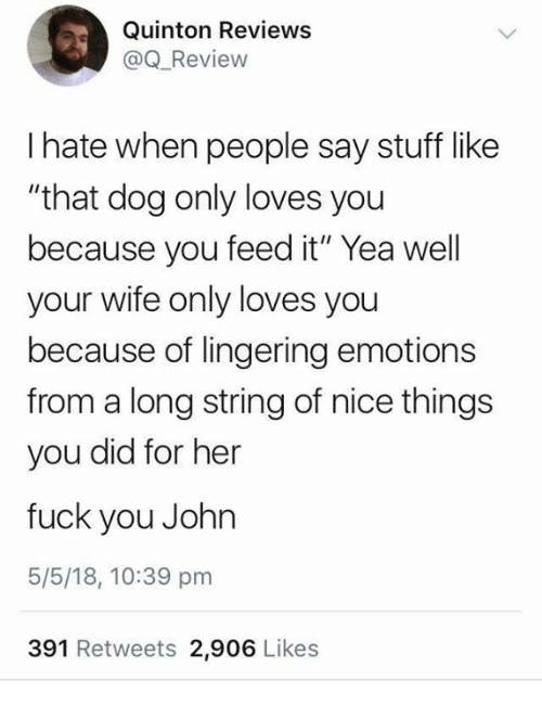 """Dank, Fuck You, and Fuck: Quinton Reviewss  @Q_Review  I hate when people say stuff like  """"that dog only loves you  because you feed it"""" Yea well  your wife only loves you  because of lingering emotions  from a long string of nice things  you did for her  fuck you John  5/5/18, 10:39 pm  391 Retweets 2,906 Likes"""