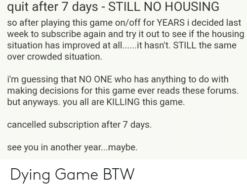 Game, Decisions, and After 7: quit after 7 days - STILL NO HOUSING  so after playing this game on/off for YEARS i decided last  week to subscribe again and try it out to see if the housing  situation has improved at alt hasn't. STILL the same  over crowded situation.  i'm guessing that NO ONE who has anything to do with  making decisions for this game ever reads these forums.  but anyways. you all are KILLING this game.  cancelled subscription after 7 days.  see you in another year...maybe. Dying Game BTW