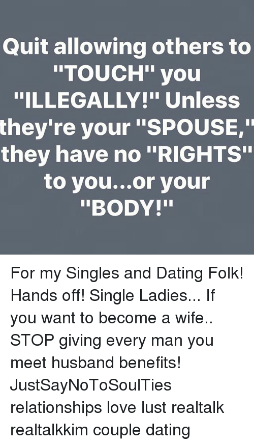 """Dating, Love, and Memes: Quit allowing others to  INTOUCH"""" you  ILLEGALLY!"""" Unless  they're your """"SPOUSE,""""  they have no """"RIGHTS""""  to you... or your  """"BODY!"""" For my Singles and Dating Folk! Hands off! Single Ladies... If you want to become a wife.. STOP giving every man you meet husband benefits! JustSayNoToSoulTies relationships love lust realtalk realtalkkim couple dating"""