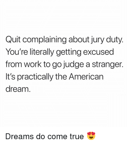 True, Work, and American: Quit complaining about jury duty  You're literally getting excused  from work to go judge a stranger.  It's practically the American  dream Dreams do come true 😍