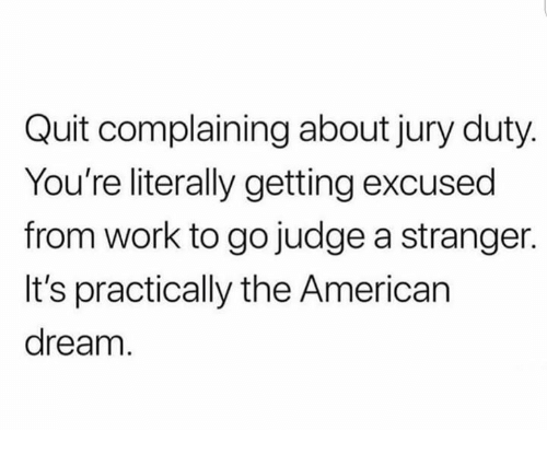 Dank, Work, and American: Quit complaining about jury duty  You're literally getting excused  from work to go judge a stranger.  It's practically the American  dream