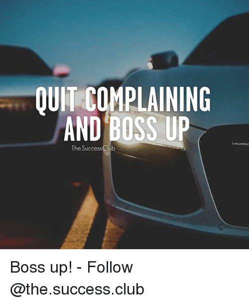 Club, Memes, and Success: QUIT COMPLAINING  AND BOSS U  The Success Club Boss up! - Follow @the.success.club