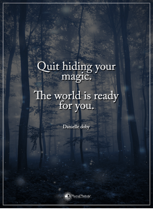 Memes, Magic, and Quite: Quit hiding your  magic.  The world is ready  for you.  Danielle doby
