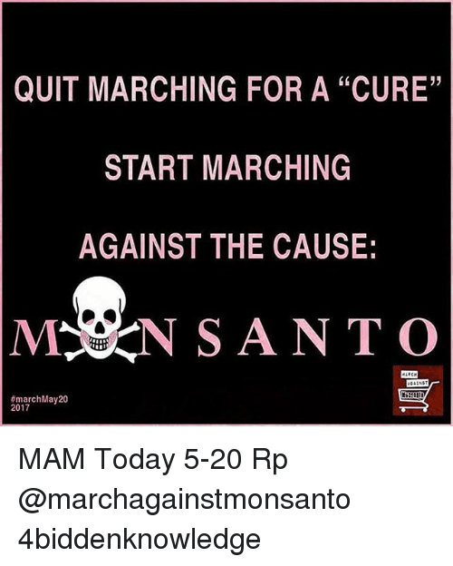 """Memes, Today, and 🤖: QUIT MARCHING FOR A """"CURE""""  START MARCHING  AGAINST THE CAUSE:  MSN SANTO  march May 20  2017 MAM Today 5-20 Rp @marchagainstmonsanto 4biddenknowledge"""