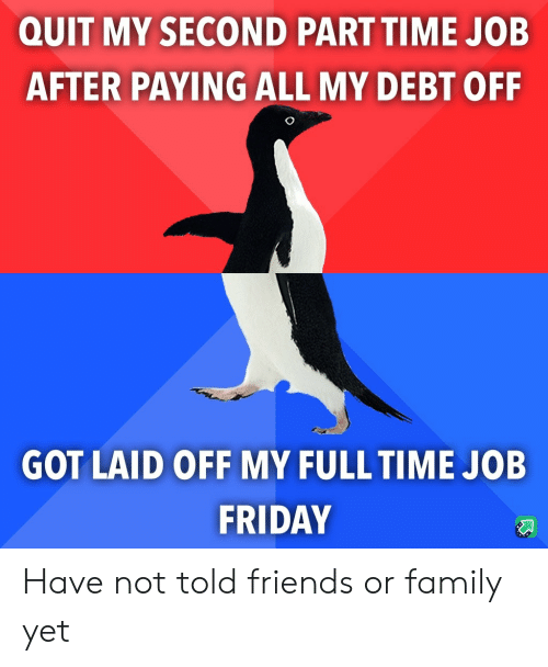 Family, Friday, and Friends: QUIT MY SECOND PART TIME JOB  AFTER PAYING ALL MY DEBT OFF  GOT LAID OFF MY FULL TIME JOB  FRIDAY Have not told friends or family yet