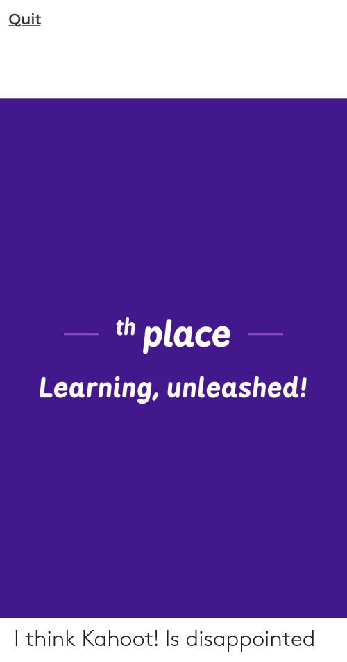 Disappointed, Kahoot, and Think: Quit  th place  Learning, unleashed! I think Kahoot! Is disappointed