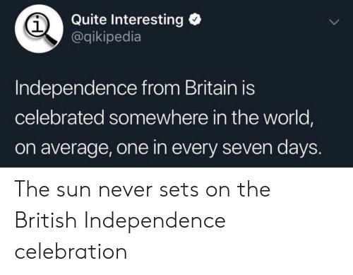 History, Quite, and World: Quite Interesting  @qikipedia  1  Independence from Britain is  celebrated somewhere in the world,  on average, one in every seven days. The sun never sets on the British Independence celebration