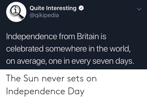 Independence Day, History, and Quite: Quite Interesting  @qikipedia  1  Independence from Britain is  celebrated somewhere in the world,  on average, one in every seven days. The Sun never sets on Independence Day
