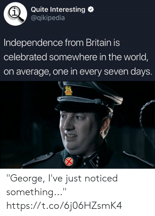 "Quite, World, and Britain: Quite Interesting  @qikipedia  1  Independence from Britain is  celebrated somewhere in the world,  on average, one in every seven days ""George, I've just noticed something..."" https://t.co/6j06HZsmK4"
