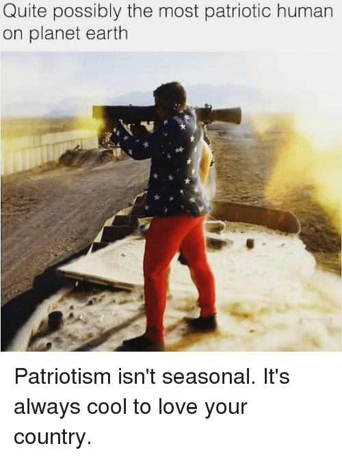 Love, Memes, and Cool: Quite possibly the most patriotic human  on planet earth Patriotism isn't seasonal. It's always cool to love your country.