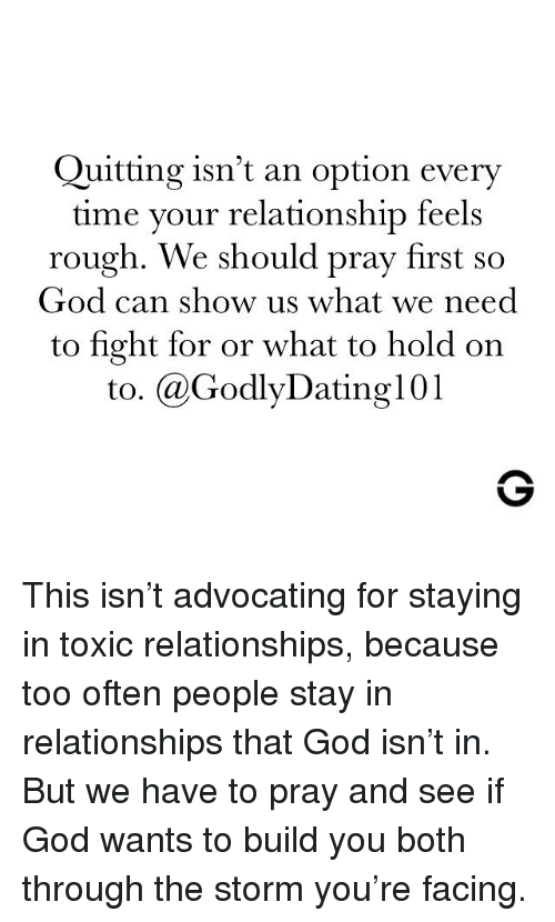 God, Memes, and Relationships: Quitting isn't an option every  time your relationship feels  rough. We should pray first so  God can show us what we need  to fight for or what to hold on  to. @GodlyDating101 This isn't advocating for staying in toxic relationships, because too often people stay in relationships that God isn't in. But we have to pray and see if God wants to build you both through the storm you're facing.