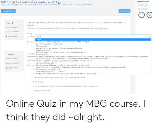 """Andrew Bogut, Batman, and Cats: Quiz navigation  MBG 110 (All Sections) Introduction to Modern Biology  Dashboard/My courses/MBG 110 (All Sections) 4 March-10 March/Mock Quiz to Test Your Device Compatibility-Not Graded  Finish attempt...  Previous Activity  Next Activity  0  In a matching question, there are at least 2 (n) statements that need to be matched to 3 (n+1 or more) or more answers. For  example  Question  Not yet answered  Marked out of 1.00  there are 2 statements and they need to be matched to choices to be selected from drop-down menu  A living  organismChoose...  is  Flag question  Choose  My brain not a cat, bat, Batman or Superman. It is Wonderwoman. Gender equality pls.  is  did somebody hack our Moodle page?  Why so serious?  an organ that has just exploded. I will deal with clean-up after this.  serious serial cereal  a complex algorithm of epic proportions. I can decode and recode it still  Question 2  Not yet answered  Marked out of 1.00  If a multip are you serious?  These but I've always wondered about the difference between Doodle, Moodle and Noodle. 1 of them stands for """"Modular Object-Oriented Dynamic Learning Environment"""".  How man  not a shark, octopus or Steve the fisherman. It is a spectator of post-modern humanist humoral humor  Thanks. I needed this. Now I can focus on my studies and become better at them  an organism that lives. Duh.  Select one: There is no single right answer here for any statement. This question is faulty  Flag question  This and many other choices will not result in a grammatically correct sentence. So it is obvious what the correct answers are. EZ.  aam l getting mocked in a mock quiz?  Omae Wa Mou Shindeiru.Nani!!???  these are just random answers. It is OK though. Life is random anyway. Math.random(.  C. I am allergic to cats and cat questions. So it is not safe to answer this one  d. Who knows  e. 1.525. 1 adult and a kitten who is 52.5% complete towards adulthood. That's precision there.  f. I hate Biology"""