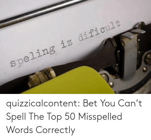 Tumblr, Blog, and Quiz: quizzicalcontent:  Bet You Can't Spell The Top 50 Misspelled Words Correctly