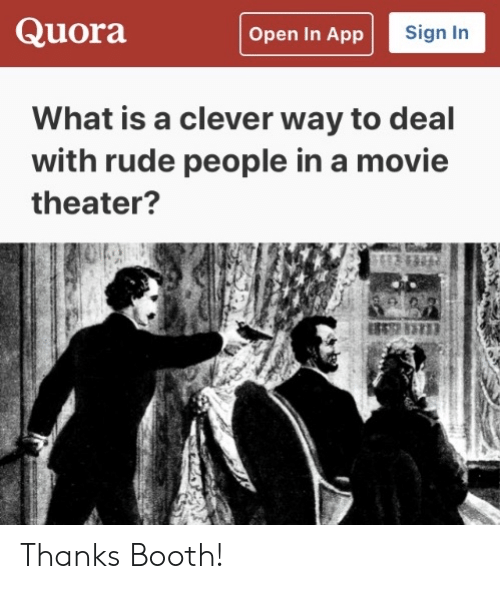 Rude, Movie, and Movie Theater: Quora  Sign In  Open In App  What is a clever way to deal  with rude people in a movie  theater? Thanks Booth!