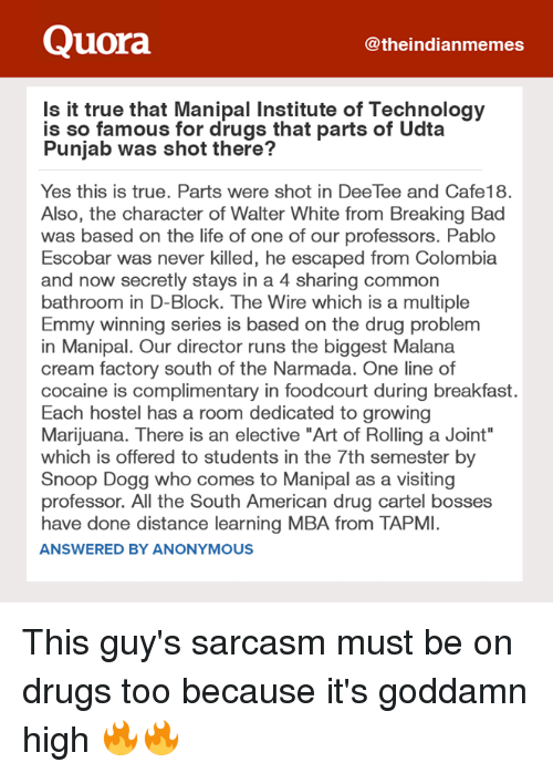 """Bad, Breaking Bad, and Drugs: Quora  theindianmemes  Is it true that Manipal Institute of Technology  is so famous for drugs that parts of Udta  Punjab was shot there?  Yes this is true. Parts were shot in DeeTee and Cafe18.  Also, the character of Walter White from Breaking Bad  was based on the life of one of our professors. Pablo  Escobar was never killed, he escaped from Colombia  and now secretly stays in a 4 sharing common  bathroom in D-Block. The Wire which is a multiple  Emmy winning series is based on the drug problem  in Manipal. Our director runs the biggest Malana  cream factory south of the Narmada. One line of  cocaine is complimentary in foodcourt during breakfast.  Each hostel has a room dedicated to growing  Marijuana. There is an elective """"Art of Rolling a Joint""""  which is offered to students in the 7th semester by  Snoop Dogg who comes to Manipal as a visiting  professor. All the South American drug cartel bosses  have done distance learning MBA from TAPMI.  ANSWERED BY ANONYMOUS This guy's sarcasm must be on drugs too because it's goddamn high 🔥🔥"""