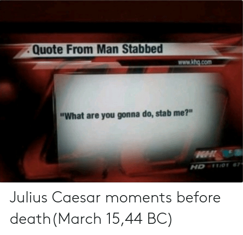 "Death, Julius Caesar, and Quote: Quote From Man Stabbed  www.khg.com  ""What are you gonna do, stab me?""  HD 1101 Julius Caesar moments before death(March 15,44 BC)"