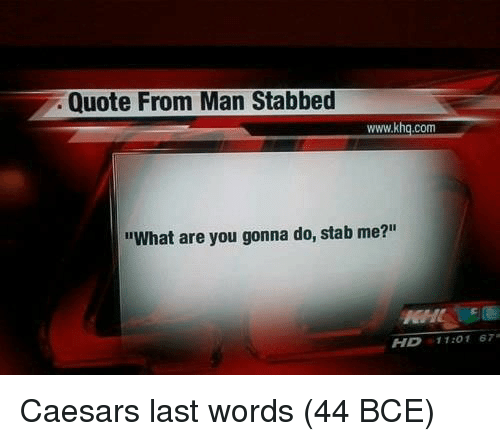 """Last Words, Quote, and Com: Quote From Man Stabbed  www.khq.com  """"What are you gonna do, stab me?""""  HD 11:01 67 Caesars last words (44 BCE)"""