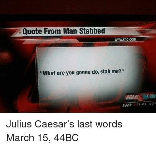 """Julius Caesar, Last Words, and Quote: Quote From Man Stabbed  www.khq.com  """"What are you gonna do, stab me?""""  HD 11:01 67 Julius Caesar's last words March 15, 44BC"""
