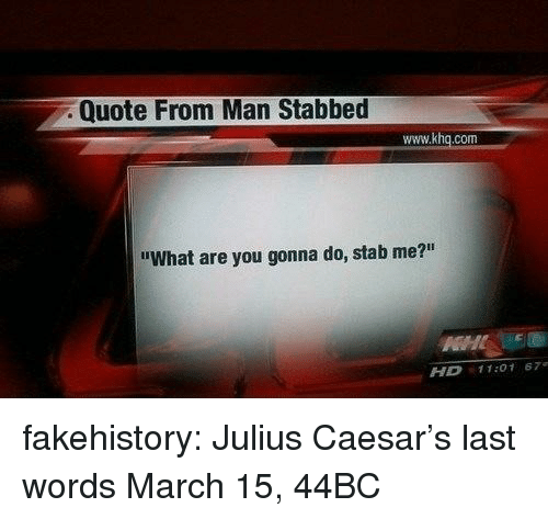 """Tumblr, Blog, and Julius Caesar: Quote From Man Stabbed  www.khq.com  """"What are you gonna do, stab me?""""  HD 11:01 67 fakehistory:  Julius Caesar's last words March 15, 44BC"""