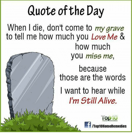 Quote Of The Day When L Die Dont Come To My Grave To Tell Me How