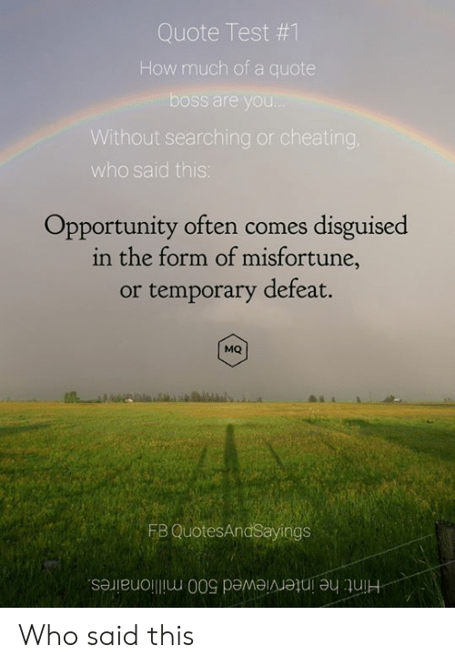 Cheating, Opportunity, and Test: Quote Test #1  How much ofa quote  boss are you...  Without searching or cheating,  who said this:  Opportunity often comes disguised  in the form of misfortune,  or temporary defeat.  MQ  FB QuotesAndSayings  Hint: he interviewed 500 millionaires. Who said this