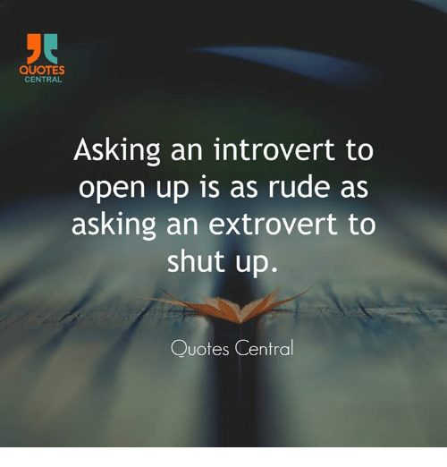 Quotes Central Asking An Introvert To Open Up Is As Rude As Asking