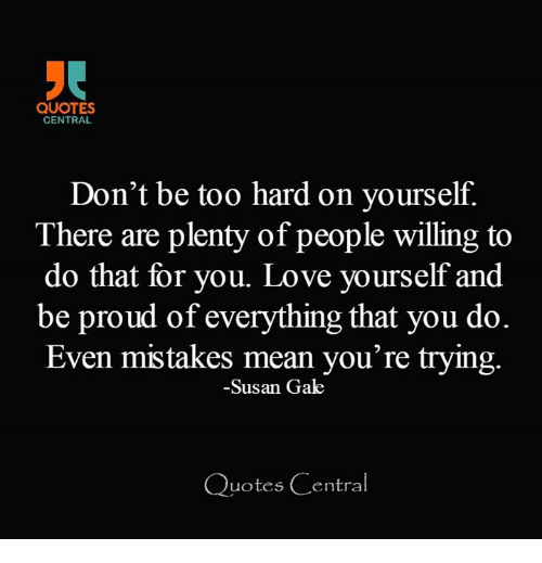 Quotes Central Dont Be Too Hard On Yourself There Are Plenty Of
