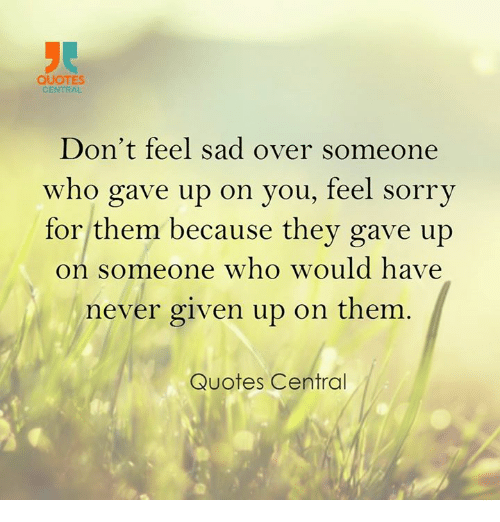 QUOTES CENTRAL Don't Feel Sad Over Someone Who Gave Up on