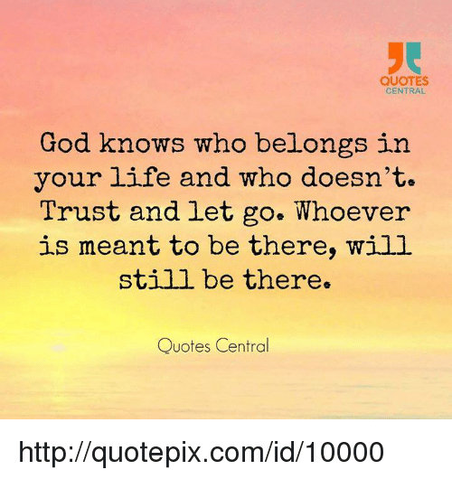 Quotes Central God Knows Who Belongs In Your Life And Who Doesnt