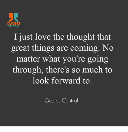 Quotes Central I Just Love The Thought That Great Things Are Coming