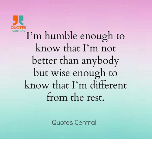 Quotes Central Im Humble Enough To Know That Im Not Better Than