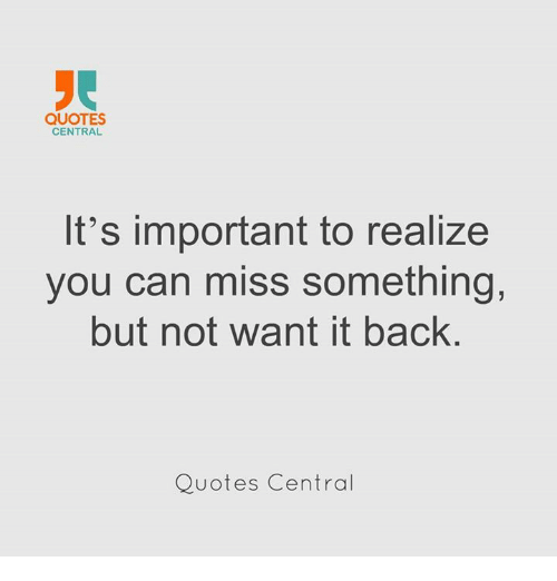 Quotes Central Its Important To Realize You Can Miss Something But