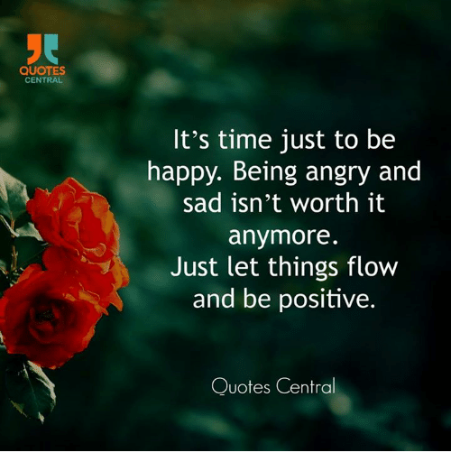 Quotes Central Its Time Just To Be Happy Being Angry And Sad Isnt